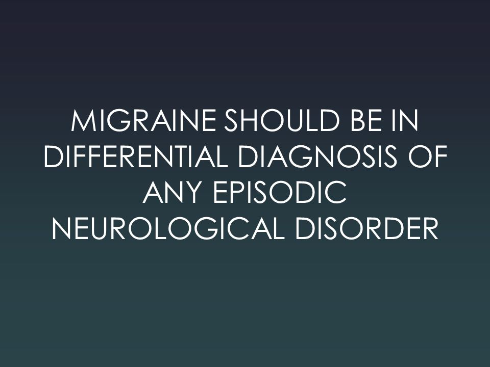 MIGRAINE SHOULD BE IN DIFFERENTIAL DIAGNOSIS OF ANY EPISODIC NEUROLOGICAL DISORDER