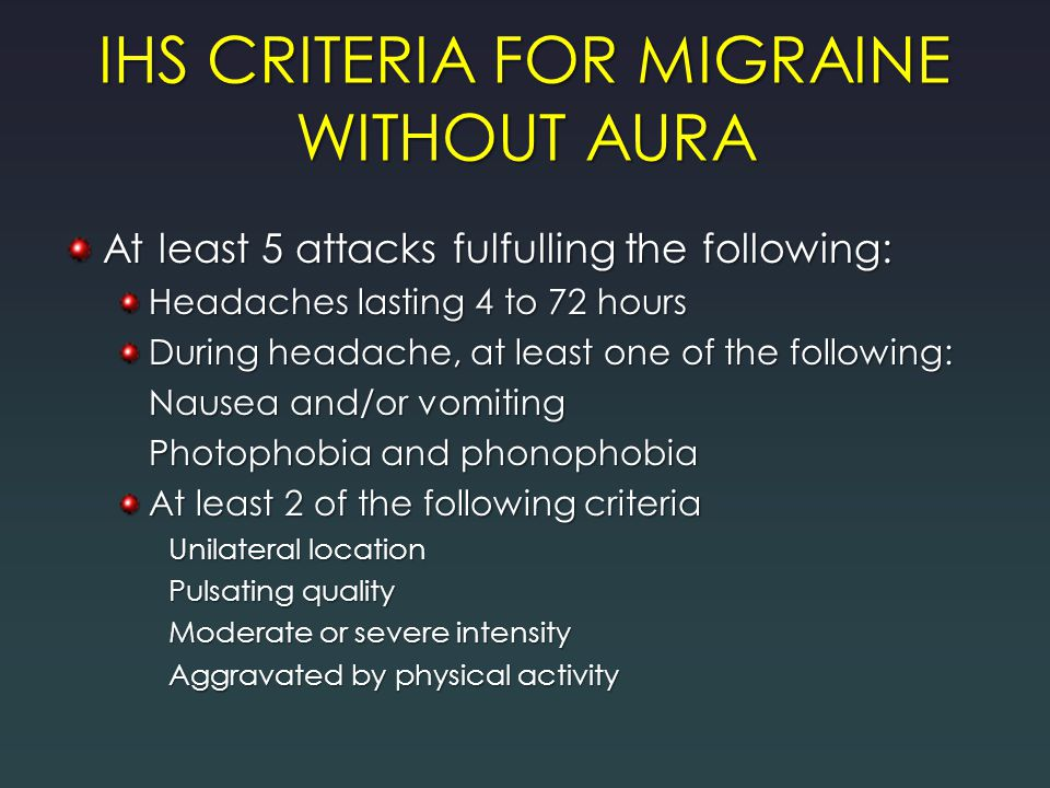 IHS CRITERIA FOR MIGRAINE WITHOUT AURA At least 5 attacks fulfulling the following: Headaches lasting 4 to 72 hours During headache, at least one of the following: Nausea and/or vomiting Photophobia and phonophobia At least 2 of the following criteria Unilateral location Pulsating quality Moderate or severe intensity Aggravated by physical activity