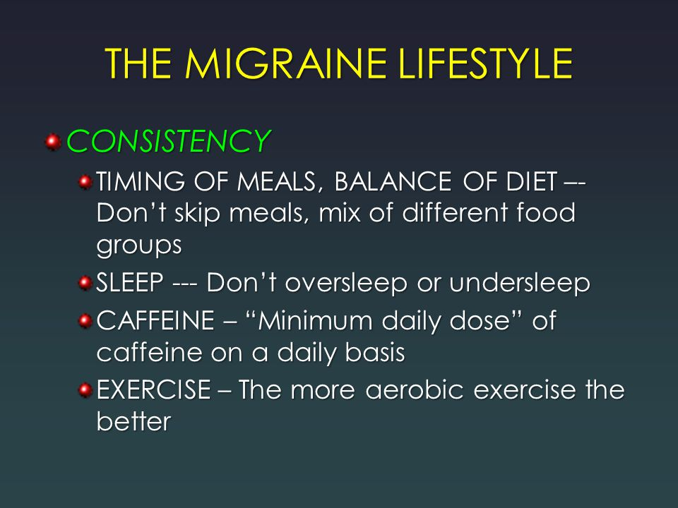 THE MIGRAINE LIFESTYLE CONSISTENCY TIMING OF MEALS, BALANCE OF DIET –- Don't skip meals, mix of different food groups SLEEP --- Don't oversleep or undersleep CAFFEINE – Minimum daily dose of caffeine on a daily basis EXERCISE – The more aerobic exercise the better