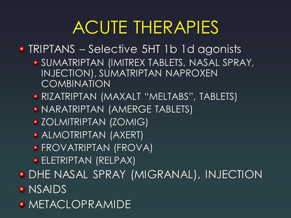 ACUTE THERAPIES TRIPTANS – Selective 5HT 1b 1d agonists SUMATRIPTAN (IMITREX TABLETS, NASAL SPRAY, INJECTION), SUMATRIPTAN NAPROXEN COMBINATION RIZATRIPTAN (MAXALT MELTABS , TABLETS) NARATRIPTAN (AMERGE TABLETS) ZOLMITRIPTAN (ZOMIG) ALMOTRIPTAN (AXERT) FROVATRIPTAN (FROVA) ELETRIPTAN (RELPAX) DHE NASAL SPRAY (MIGRANAL), INJECTION NSAIDSMETACLOPRAMIDE
