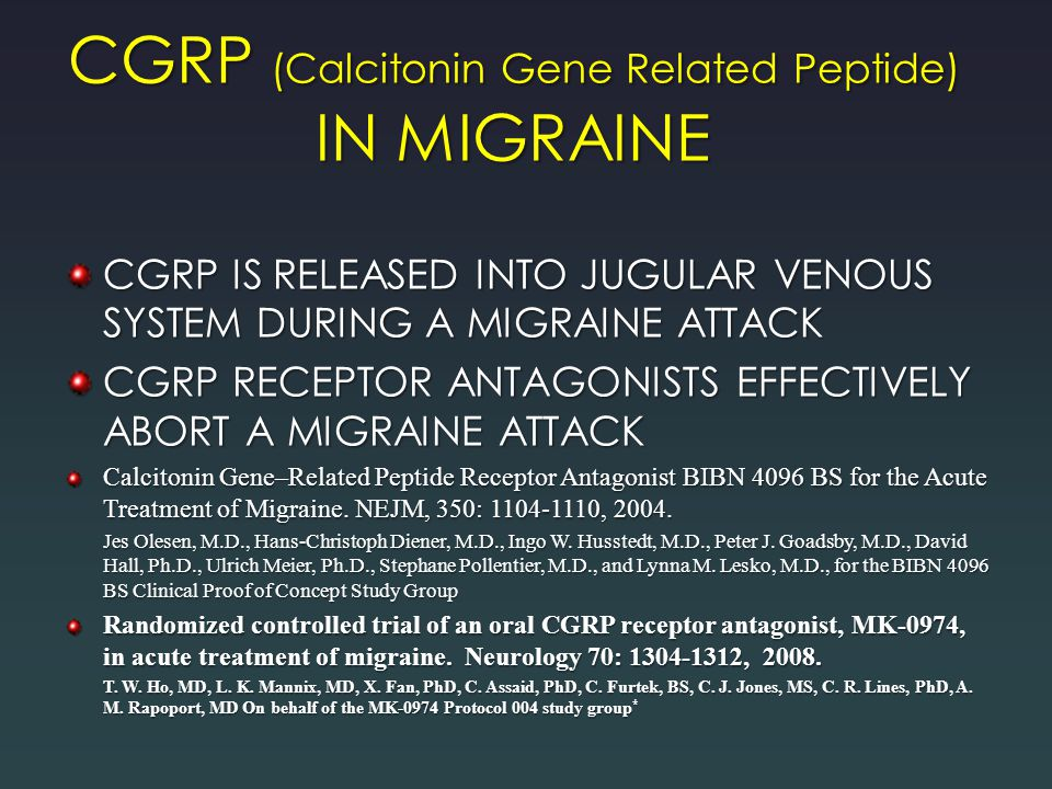 CGRP (Calcitonin Gene Related Peptide) IN MIGRAINE CGRP IS RELEASED INTO JUGULAR VENOUS SYSTEM DURING A MIGRAINE ATTACK CGRP RECEPTOR ANTAGONISTS EFFECTIVELY ABORT A MIGRAINE ATTACK Calcitonin Gene–Related Peptide Receptor Antagonist BIBN 4096 BS for the Acute Treatment of Migraine.