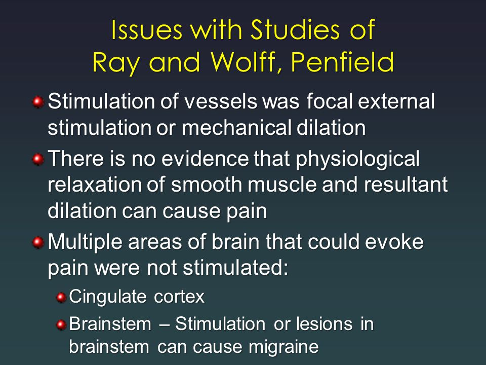 Issues with Studies of Ray and Wolff, Penfield Stimulation of vessels was focal external stimulation or mechanical dilation There is no evidence that physiological relaxation of smooth muscle and resultant dilation can cause pain Multiple areas of brain that could evoke pain were not stimulated: Cingulate cortex Brainstem – Stimulation or lesions in brainstem can cause migraine