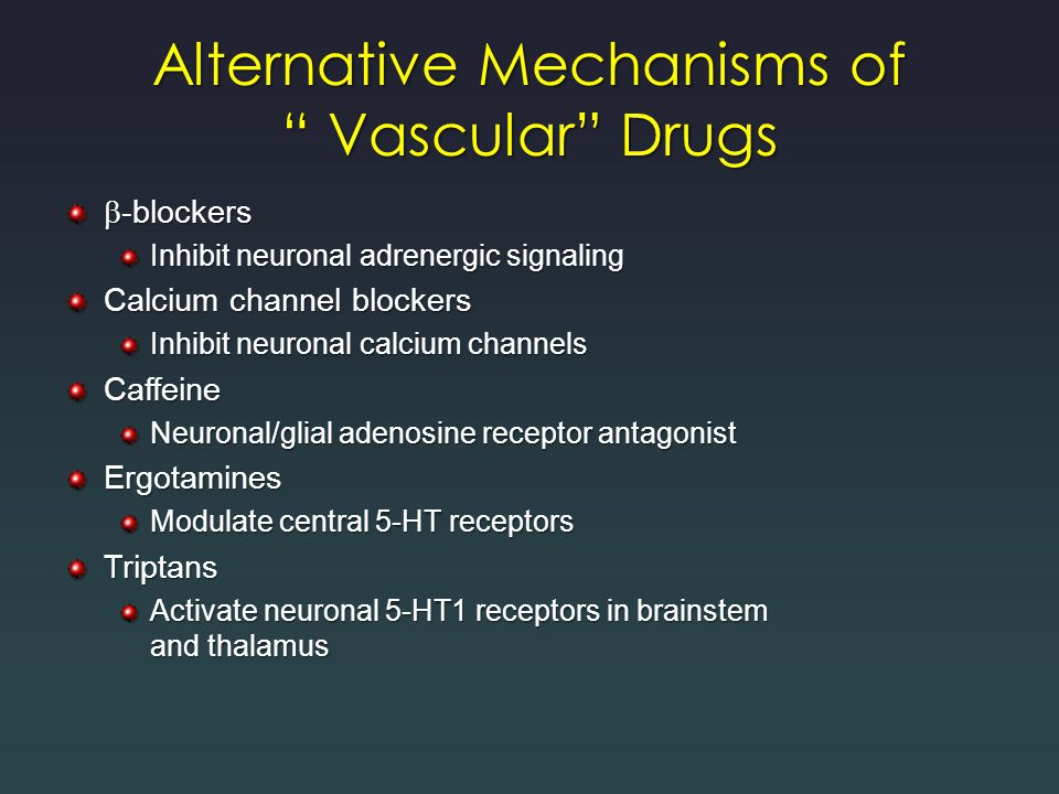 Alternative Mechanisms of Vascular Drugs  -blockers Inhibit neuronal adrenergic signaling Calcium channel blockers Inhibit neuronal calcium channels Caffeine Neuronal/glial adenosine receptor antagonist Ergotamines Modulate central 5-HT receptors Triptans Activate neuronal 5-HT1 receptors in brainstem and thalamus