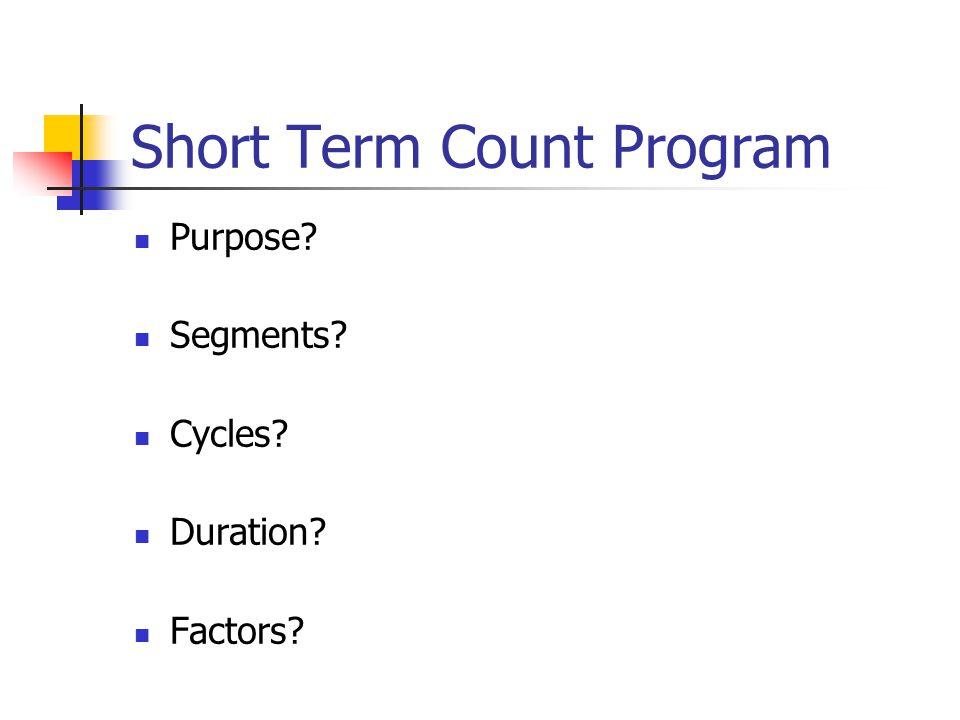 Short Term Count Program Purpose? Segments? Cycles? Duration? Factors?