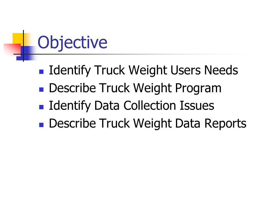Objective Identify Truck Weight Users Needs Describe Truck Weight Program Identify Data Collection Issues Describe Truck Weight Data Reports