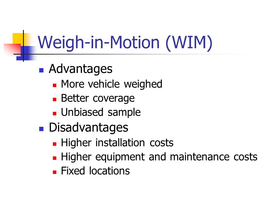 Weigh-in-Motion (WIM) Advantages More vehicle weighed Better coverage Unbiased sample Disadvantages Higher installation costs Higher equipment and maintenance costs Fixed locations