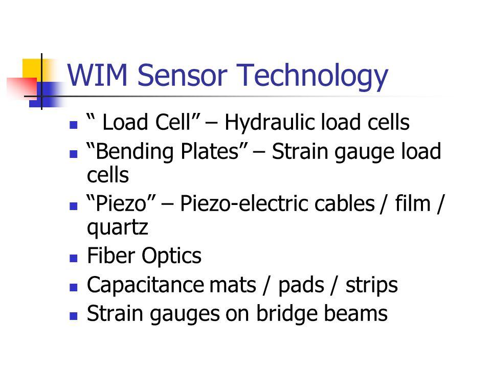 WIM Sensor Technology Load Cell – Hydraulic load cells Bending Plates – Strain gauge load cells Piezo – Piezo-electric cables / film / quartz Fiber Optics Capacitance mats / pads / strips Strain gauges on bridge beams