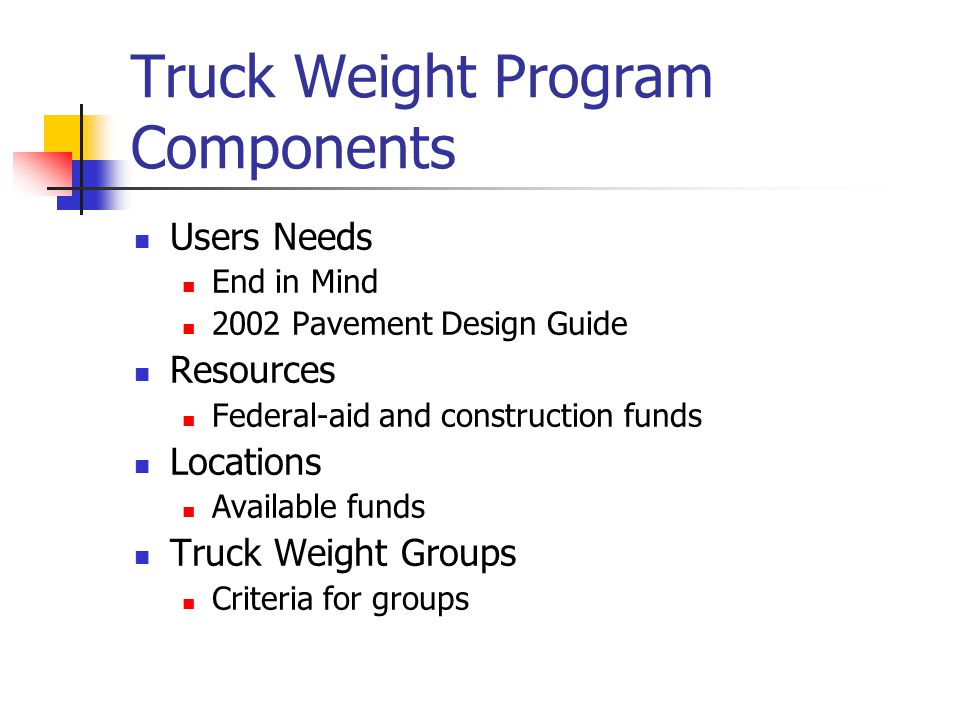 Truck Weight Program Components Users Needs End in Mind 2002 Pavement Design Guide Resources Federal-aid and construction funds Locations Available fu