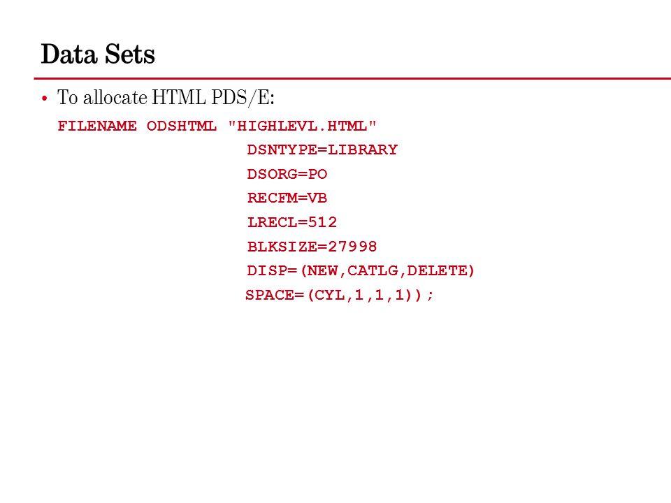 Data Sets To allocate HTML PDS/E: FILENAME ODSHTML HIGHLEVL.HTML DSNTYPE=LIBRARY DSORG=PO RECFM=VB LRECL=512 BLKSIZE=27998 DISP=(NEW,CATLG,DELETE) SPACE=(CYL,1,1,1));
