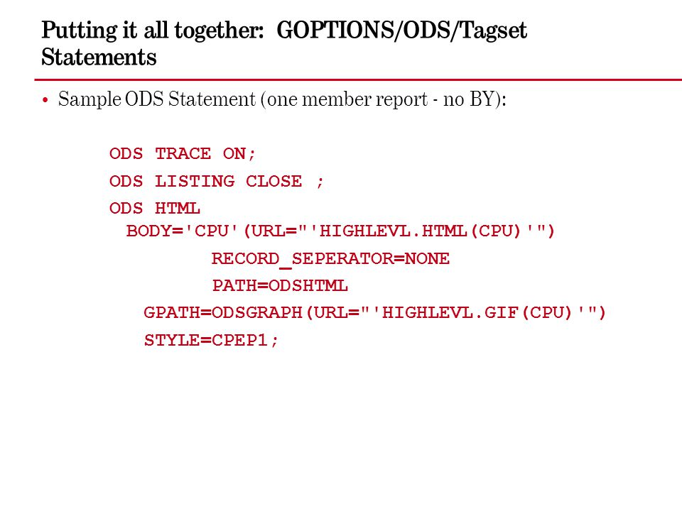 Putting it all together: GOPTIONS/ODS/Tagset Statements Sample ODS Statement (one member report - no BY): ODS TRACE ON; ODS LISTING CLOSE ; ODS HTML B