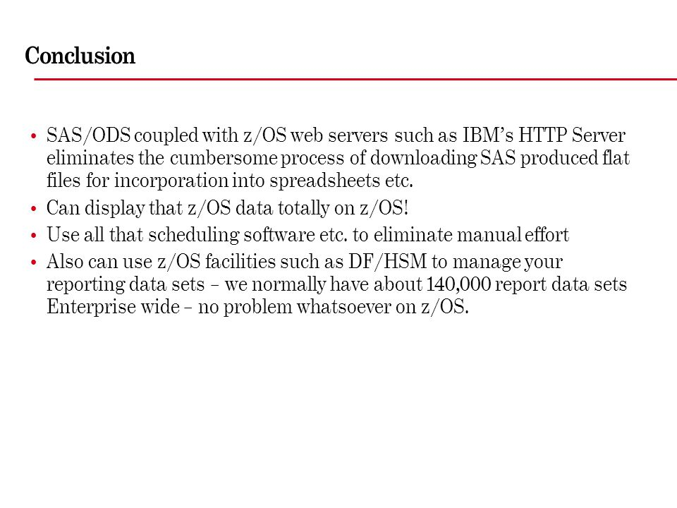 Conclusion SAS/ODS coupled with z/OS web servers such as IBM's HTTP Server eliminates the cumbersome process of downloading SAS produced flat files fo
