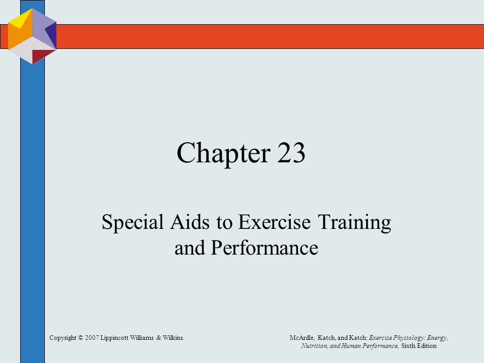 Copyright © 2007 Lippincott Williams & Wilkins.McArdle, Katch, and Katch: Exercise Physiology: Energy, Nutrition, and Human Performance, Sixth Edition Chapter 23 Special Aids to Exercise Training and Performance