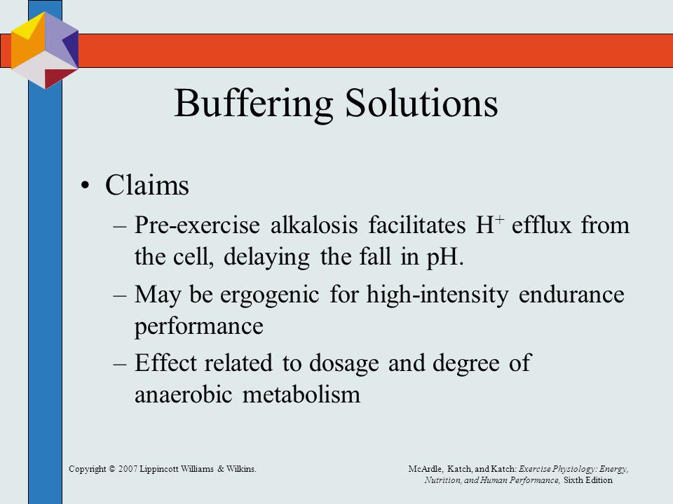 Copyright © 2007 Lippincott Williams & Wilkins.McArdle, Katch, and Katch: Exercise Physiology: Energy, Nutrition, and Human Performance, Sixth Edition Buffering Solutions Claims –Pre-exercise alkalosis facilitates H + efflux from the cell, delaying the fall in pH.