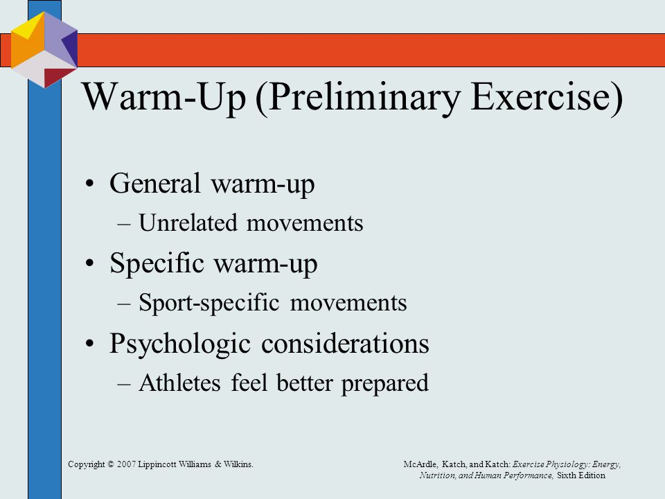 Copyright © 2007 Lippincott Williams & Wilkins.McArdle, Katch, and Katch: Exercise Physiology: Energy, Nutrition, and Human Performance, Sixth Edition Warm-Up (Preliminary Exercise) General warm-up –Unrelated movements Specific warm-up –Sport-specific movements Psychologic considerations –Athletes feel better prepared