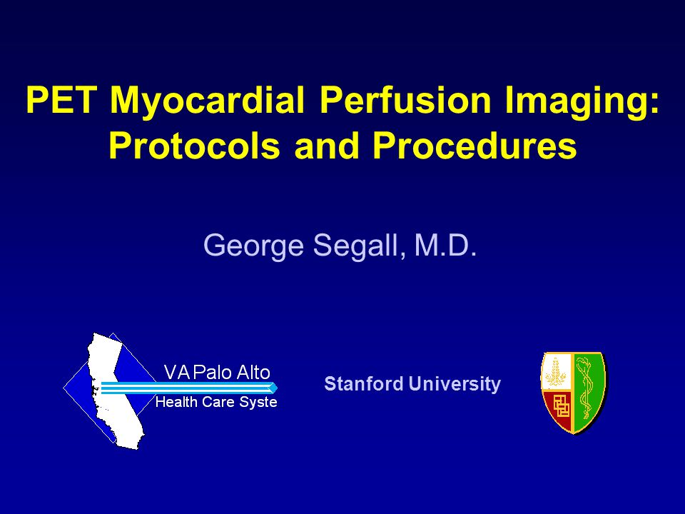 George Segall, M.D. Stanford University PET Myocardial Perfusion Imaging: Protocols and Procedures