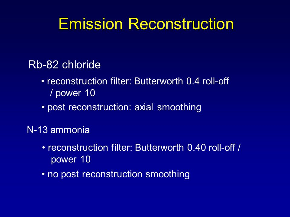 Emission Reconstruction Rb-82 chloride N-13 ammonia reconstruction filter: Butterworth 0.4 roll-off / power 10 post reconstruction: axial smoothing reconstruction filter: Butterworth 0.40 roll-off / power 10 no post reconstruction smoothing