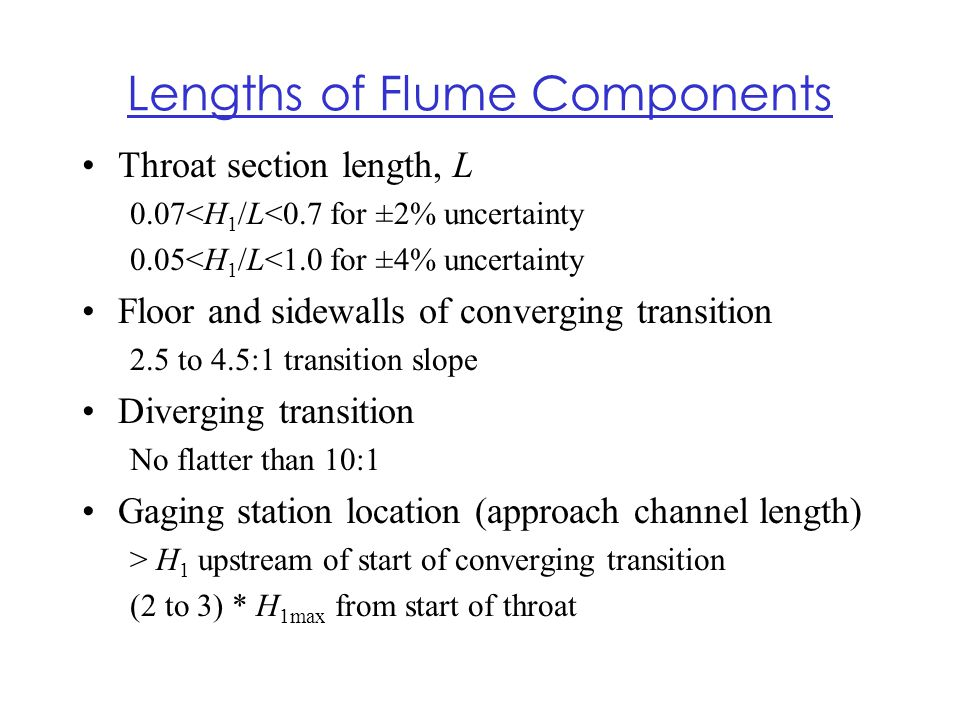 Lengths of Flume Components Throat section length, L 0.07<H 1 /L<0.7 for ±2% uncertainty 0.05<H 1 /L<1.0 for ±4% uncertainty Floor and sidewalls of co