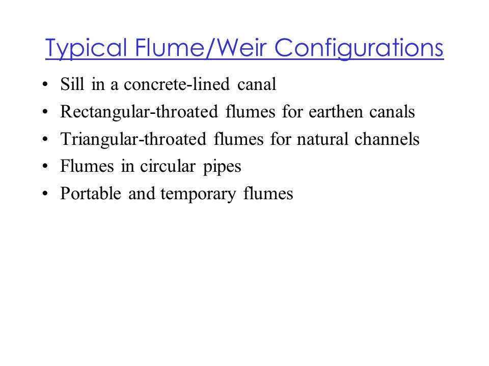 Typical Flume/Weir Configurations Sill in a concrete-lined canal Rectangular-throated flumes for earthen canals Triangular-throated flumes for natural