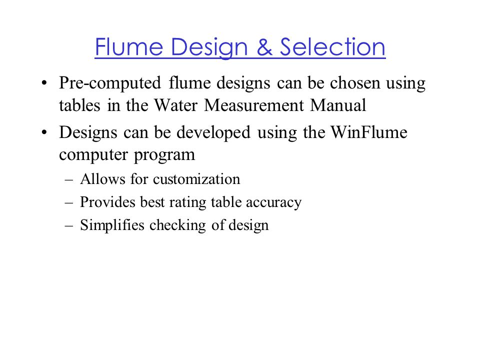 Flume Design & Selection Pre-computed flume designs can be chosen using tables in the Water Measurement Manual Designs can be developed using the WinF