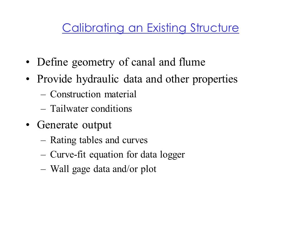 Calibrating an Existing Structure Define geometry of canal and flume Provide hydraulic data and other properties –Construction material –Tailwater con