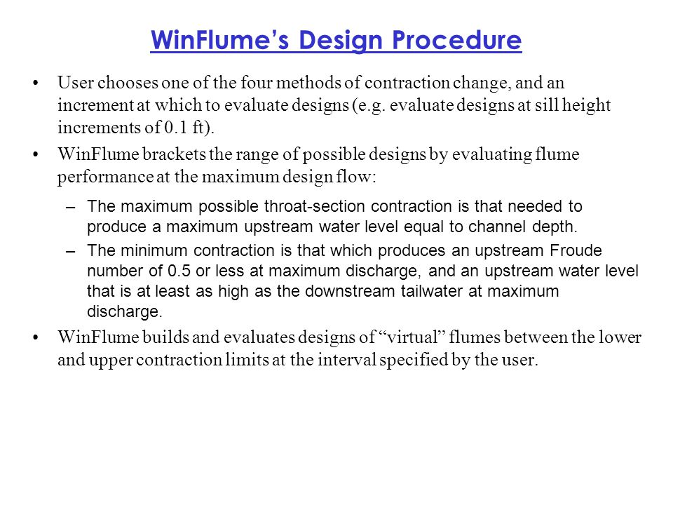 WinFlume's Design Procedure User chooses one of the four methods of contraction change, and an increment at which to evaluate designs (e.g. evaluate d