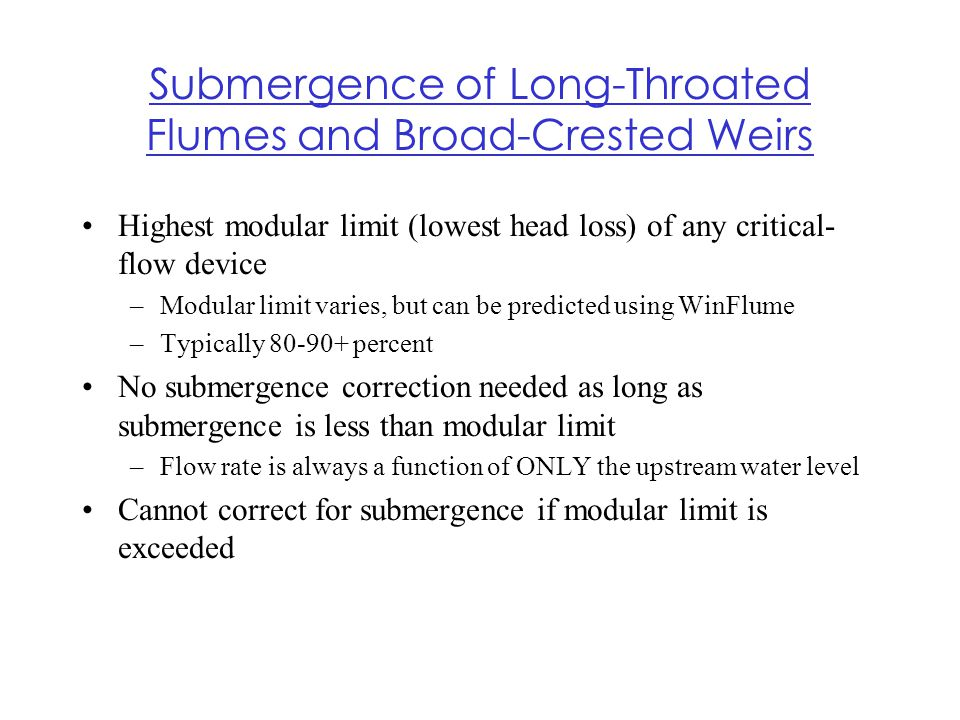 Submergence of Long-Throated Flumes and Broad-Crested Weirs Highest modular limit (lowest head loss) of any critical- flow device –Modular limit varie