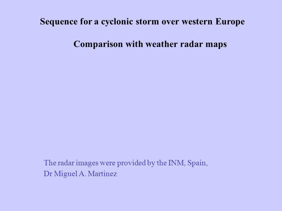 Sequence for a cyclonic storm over western Europe Comparison with weather radar maps The radar images were provided by the INM, Spain, Dr Miguel A.