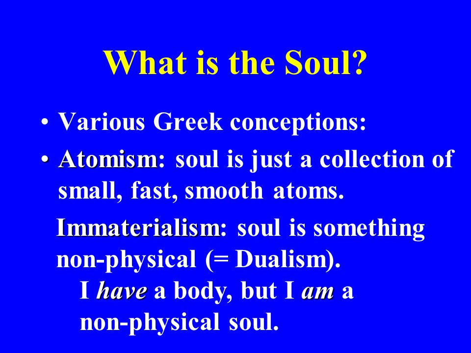 What is the Soul? Various Greek conceptions: AtomismAtomism: soul is just a collection of small, fast, smooth atoms. Immaterialism Immaterialism: soul