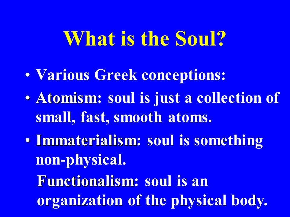 What is the Soul? Various Greek conceptions: AtomismAtomism: soul is just a collection of small, fast, smooth atoms. ImmaterialismImmaterialism: soul