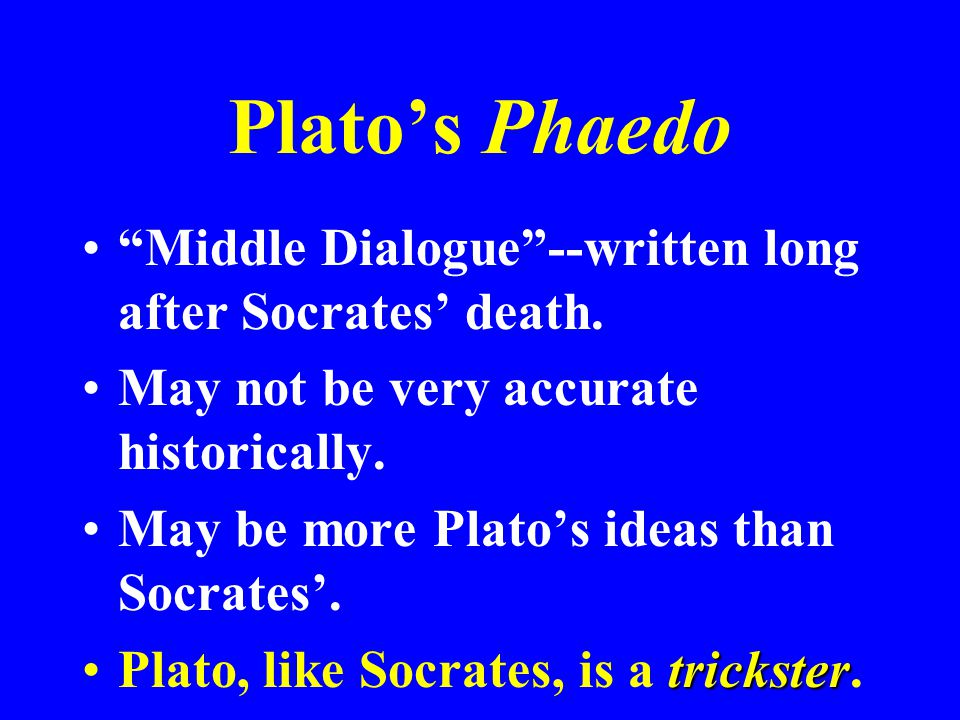 """Plato's Phaedo """"Middle Dialogue""""--written long after Socrates' death. May not be very accurate historically. May be more Plato's ideas than Socrates'."""