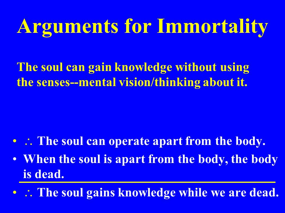 Arguments for Immortality  The soul can operate apart from the body. When the soul is apart from the body, the body is dead.  The soul gains knowled