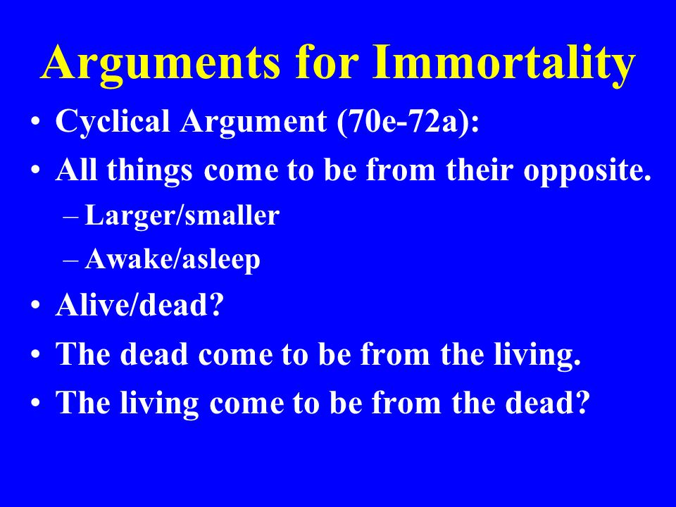 Arguments for Immortality Cyclical Argument (70e-72a): All things come to be from their opposite. –Larger/smaller –Awake/asleep Alive/dead? The dead c