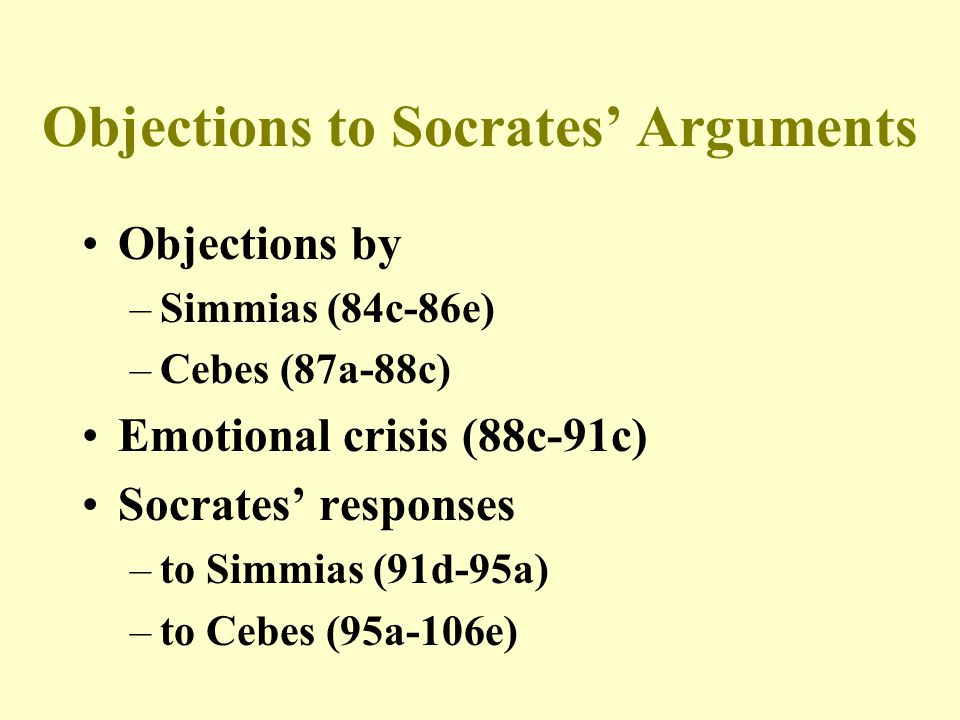 Objections to Socrates' Arguments Objections by –Simmias (84c-86e) –Cebes (87a-88c) Emotional crisis (88c-91c) Socrates' responses –to Simmias (91d-95
