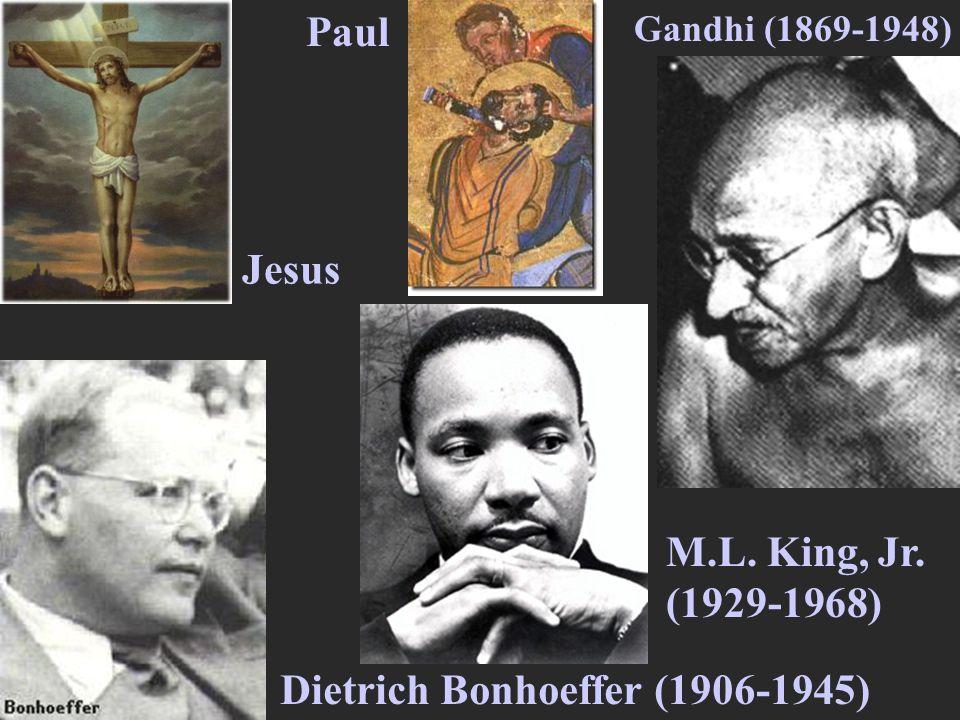 Jesus Paul Gandhi (1869-1948) Dietrich Bonhoeffer (1906-1945) M.L. King, Jr. (1929-1968)
