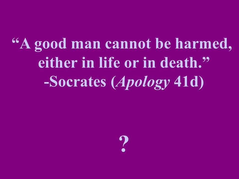 """""""A good man cannot be harmed, either in life or in death."""" -Socrates (Apology 41d) ?"""