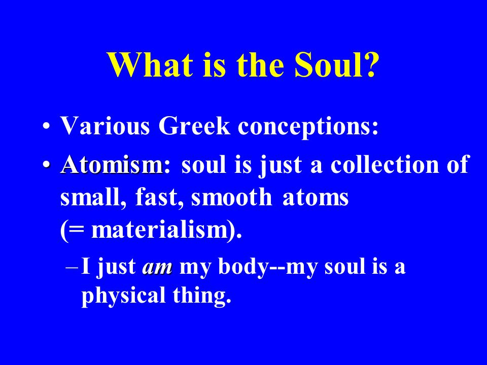 What is the Soul? Various Greek conceptions: AtomismAtomism: soul is just a collection of small, fast, smooth atoms (= materialism). am –I just am my
