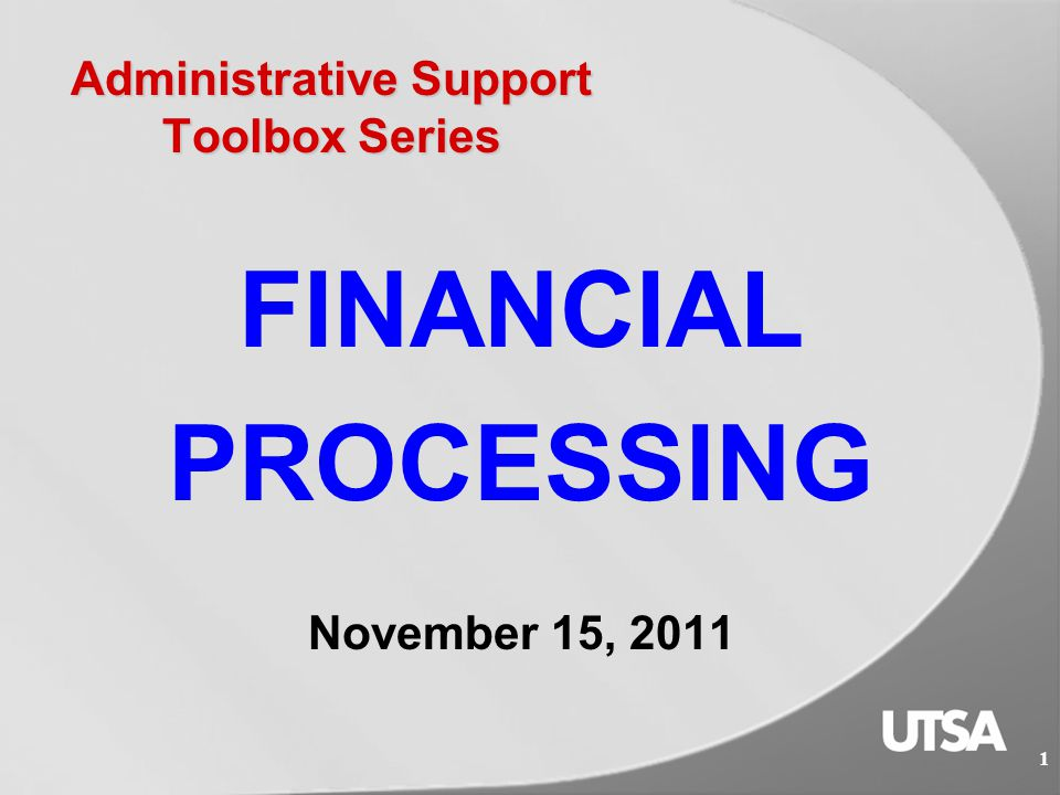 Administrative Support Toolbox Series FINANCIAL PROCESSING November 15, 2011 1