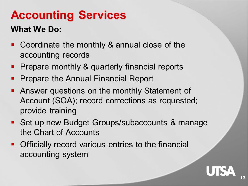 Accounting Services 11 MISSION: Provide financial accounting services to the UTSA community & prepare timely & accurate financial reports in accordance with Generally Accepted Accounting Principles (GAAP), Texas State Comptroller, The University of Texas System & various other agencies.