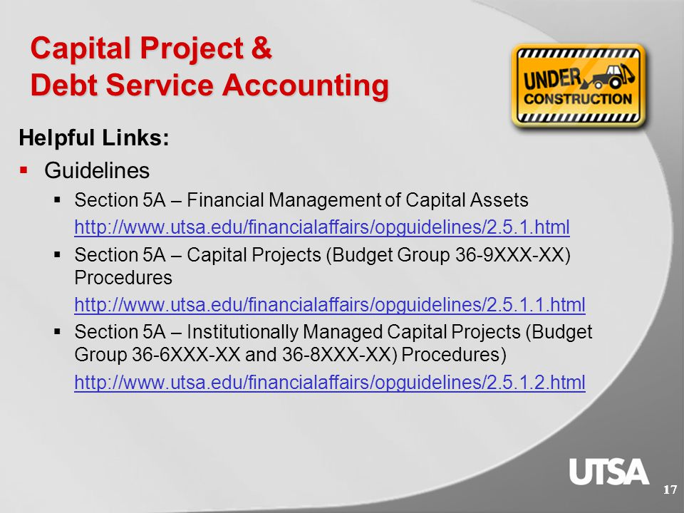 16 Capital Project & Debt Service Accounting What We Do:  Oversee the accounting of major capital improvement programs and institutionally managed capital projects (Plant Funds)  Manage debt and debt service; allocate debt to internal accounts responsible for payment  Prepare financial ratios to evaluate financial condition of university  Special projects 16