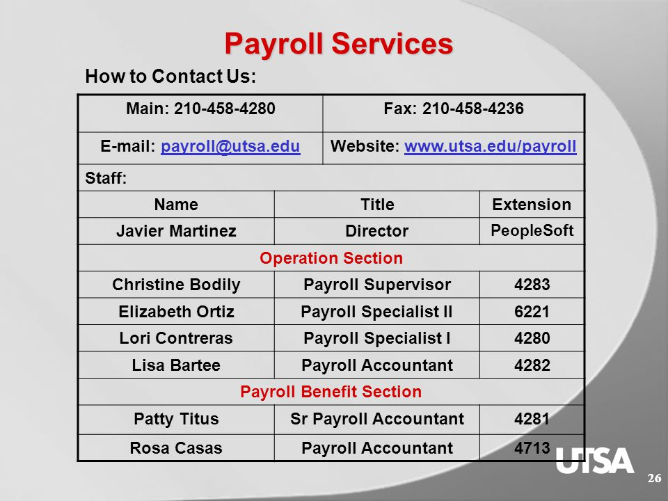 Payroll Services  Related Forms and Worksheets http://www.utsa.edu/payroll/forms.cfm  Payroll Online Services http://www.utsa.edu/payroll/onlineservices.html  Online Earning Statements & W-2's  Start/Change Direct Deposit  Change W-4, modify income tax withholding  Change home address 25 Helpful Links: