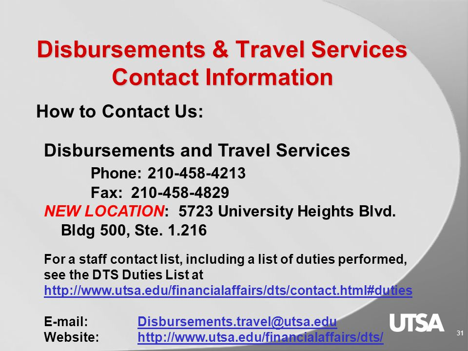 Disbursements & Travel Services 30 Helpful Links:  Related Forms and Worksheets http://www.utsa.edu/financialaffairs/forms  Related Guidelines  Section 7A – Texas Prompt Pay Law http://www.utsa.edu/financialaffairs/opguidelines/2.6.1.html  Section 7D -Business-related Hospitality and Entertainment Expenditures http://www.utsa.edu/financialaffairs/opguidelines/2.6.4.html  Section 9B – Travel Advances http://www.utsa.edu/financialaffairs/opguidelines/2.9.2.html http://www.utsa.edu/financialaffairs/opguidelines/2.9.2.html  Section 9C - Travel Cards http://www.utsa.edu/financialaffairs/opguidelines/0111.html http://www.utsa.edu/financialaffairs/opguidelines/0111.html  Section 9D – Travel Reimbursement http://www.utsa.edu/financialaffairs/opguidelines/0109.html  Related Training Courses www.utsa.edu/hr/trainingwww.utsa.edu/hr/training  Electronic Travel Process (DE 665)  VP2 – Local Funds Voucher (DE 658)  Business-Related Hospitality & Entertainment (AM 553)  Travel Card Informational Session (AM 558)