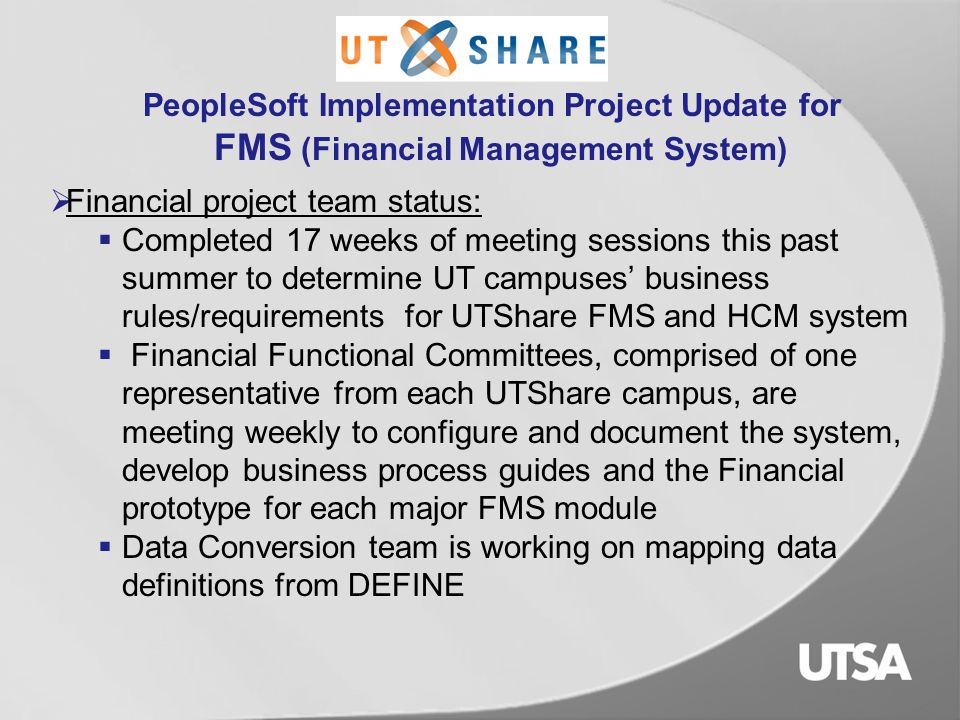 PeopleSoft Implementation Project Update for FMS (Financial Management System)  UTShare - 8 campuses working together to implement PeopleSoft FMS and HCM (Human Capital Management) for transition from DEFINE (UTSA, UTEP, UTA, UTPB, UTD, UTT, and UT System) and UT Brownsville legacy system.