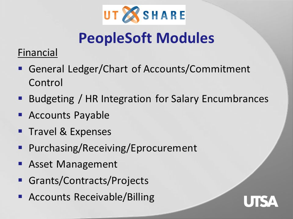 PeopleSoft Implementation Project Update for FMS (Financial Management System)  Financial project team status:  Completed 17 weeks of meeting sessions this past summer to determine UT campuses' business rules/requirements for UTShare FMS and HCM system  Financial Functional Committees, comprised of one representative from each UTShare campus, are meeting weekly to configure and document the system, develop business process guides and the Financial prototype for each major FMS module  Data Conversion team is working on mapping data definitions from DEFINE