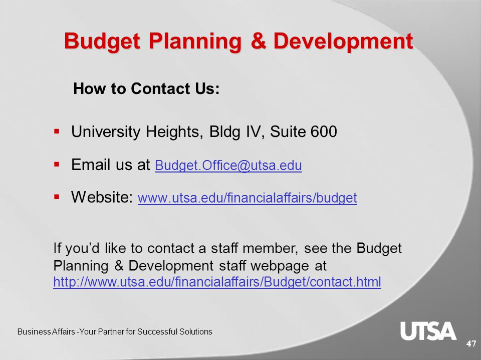 46 Budget Planning & Development Business Affairs -Your Partner for Successful Solutions 46 Helpful Links:  Forms and Worksheets http://www.utsa.edu/financialaffairs/Budget/forms.cfm  Guidelines  3.3-Financial Aid Set Asides http://www.utsa.edu/financialaffairs/opguidelines/3.3.html  3.4.1 – Budget Approvals for Assignments – HRMS Default Account Maintenance http://www.utsa.edu/financialaffairs/opguidelines/3.4.1.html  Training Courses http://MyTraining.utsa.edu http://MyTraining.utsa.edu  BUD (Budget Update Document) Overview and Preparation (AM 565)  BUD (Budget Update Document) Hands-On Workshop (AM 566)