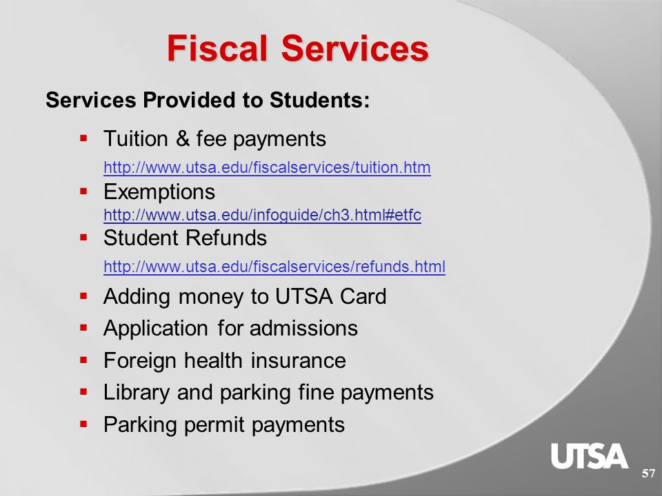 56 Fiscal Services MISSION: Provide accurate billing of all student related charges, the professional collection and processing of payments, issuance of refunds and deposits of funds in a timely manner for the entire UTSA community.