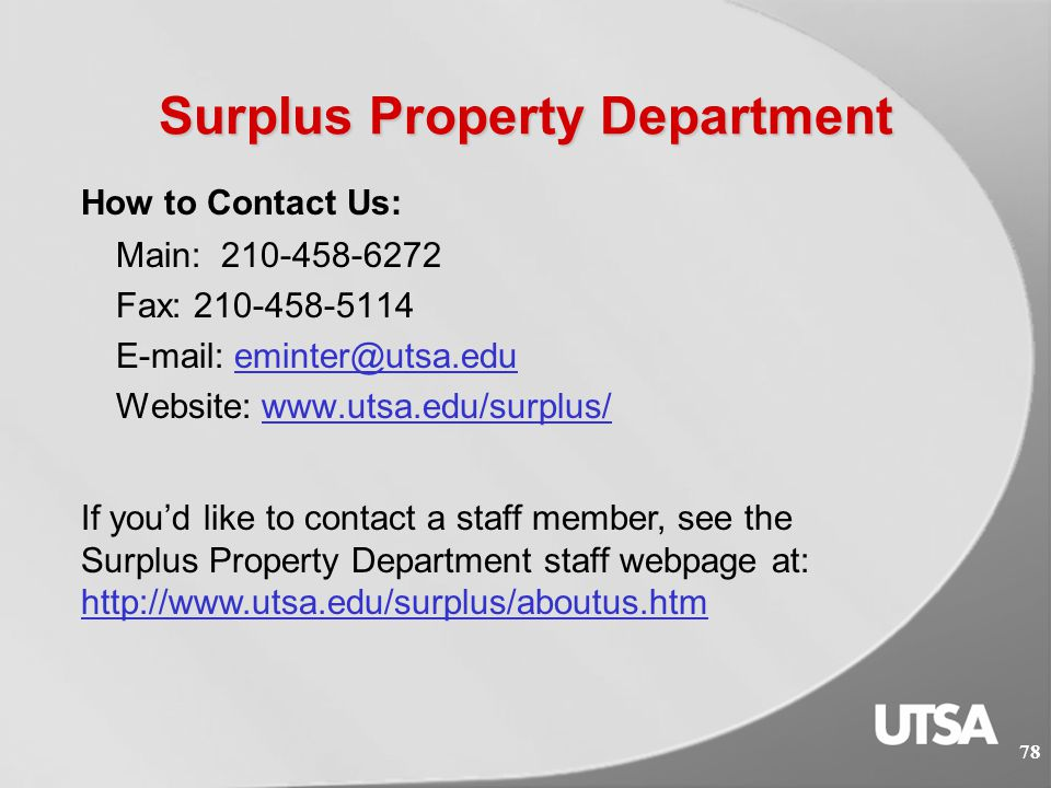 Surplus Property Department  Forms and Worksheets http://www.utsa.edu/surplus/forms.cfm  Guidelines  5.3 Surplus Property http://www.utsa.edu/financialaffairs/opguidelines/5.3.html  Surplus Property Request http://www.utsa.edu/surplus/requests.htm  Used by departments searching for furniture or equipment.