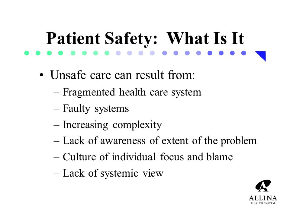 Patient Safety: What Is It Unsafe care can result from: –Fragmented health care system –Faulty systems –Increasing complexity –Lack of awareness of extent of the problem –Culture of individual focus and blame –Lack of systemic view