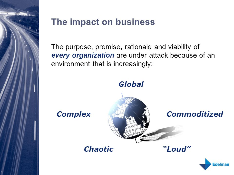 The impact on business The purpose, premise, rationale and viability of every organization are under attack because of an environment that is increasingly: Global Complex Chaotic Loud Commoditized