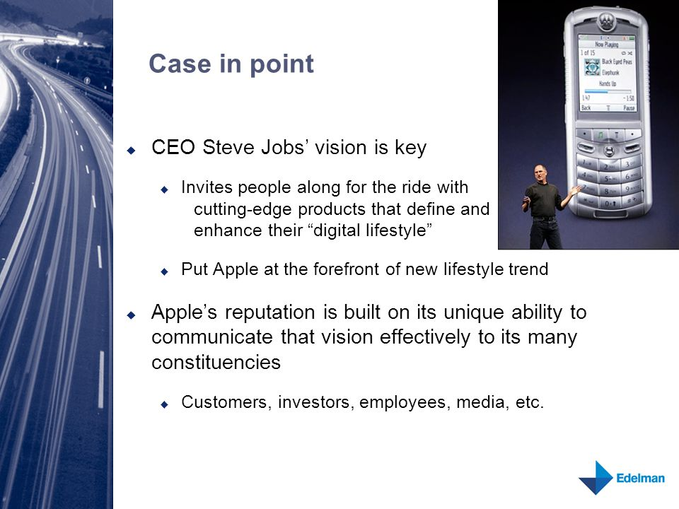 Case in point  CEO Steve Jobs' vision is key  Invites people along for the ride with cutting-edge products that define and enhance their digital lifestyle  Put Apple at the forefront of new lifestyle trend  Apple's reputation is built on its unique ability to communicate that vision effectively to its many constituencies  Customers, investors, employees, media, etc.