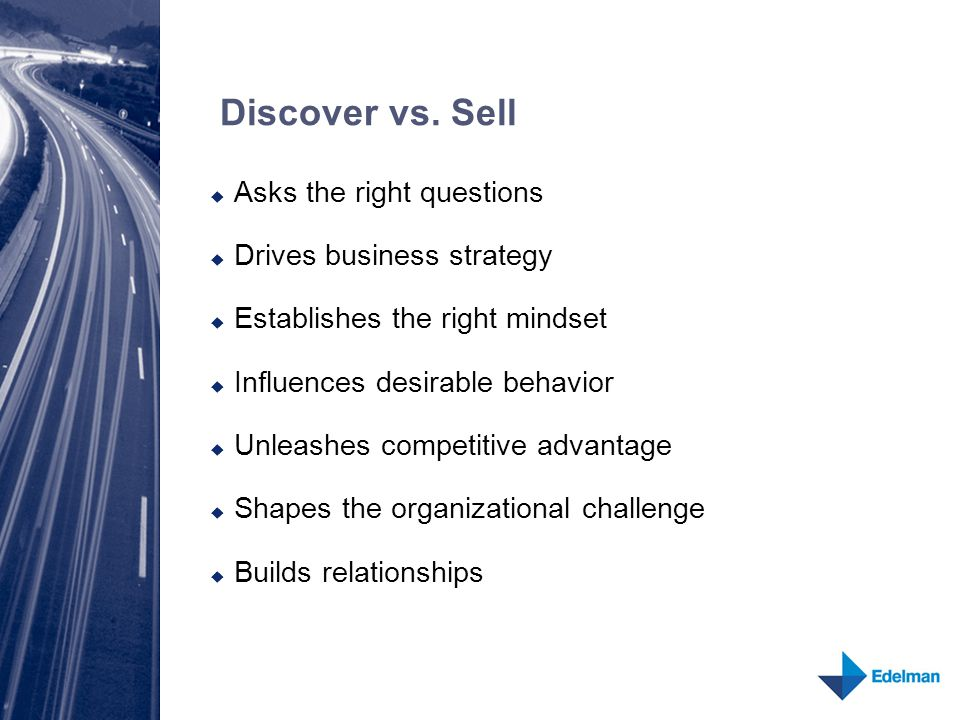 Discover vs. Sell  Asks the right questions  Drives business strategy  Establishes the right mindset  Influences desirable behavior  Unleashes co